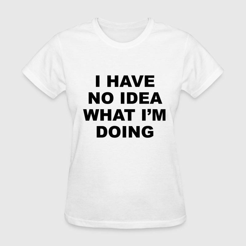 I have no idea what i'm doing T-Shirts - Women's T-Shirt