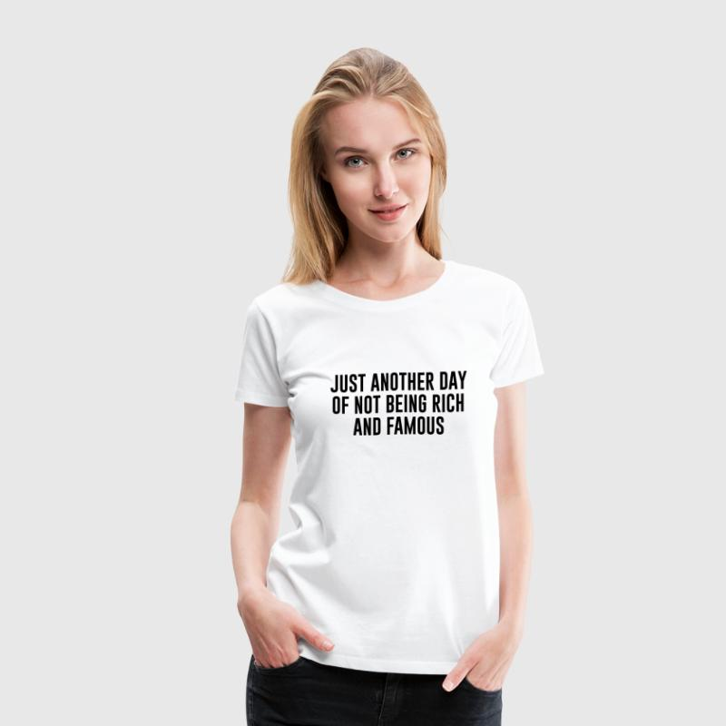 Just another day of not being rich and famous T-Shirts - Women's Premium T-Shirt