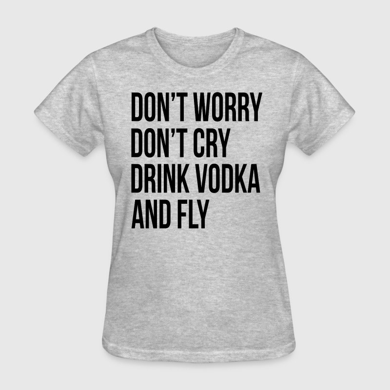 Don't Worry Don't Cry Drink Vodka and Fly T-Shirts - Women's T-Shirt