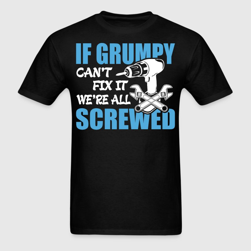 If Grumpy Can't Fix It Were It We're All Screwed T - Men's T-Shirt
