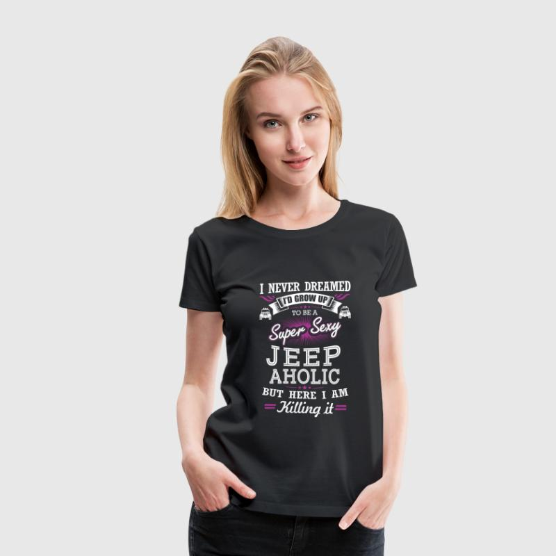 Jeep aholic - Never dreamed being a jeepaholic - Women's Premium T-Shirt