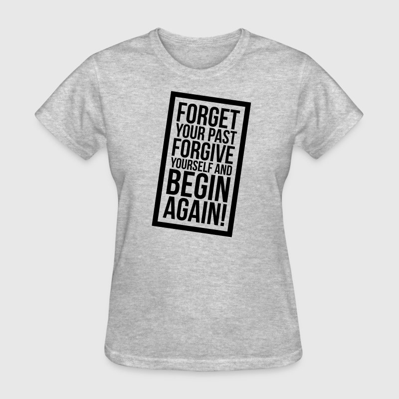 FORGET Your Past FORGIVE Yourself and BEGIN AGAIN! T-Shirts - Women's T-Shirt