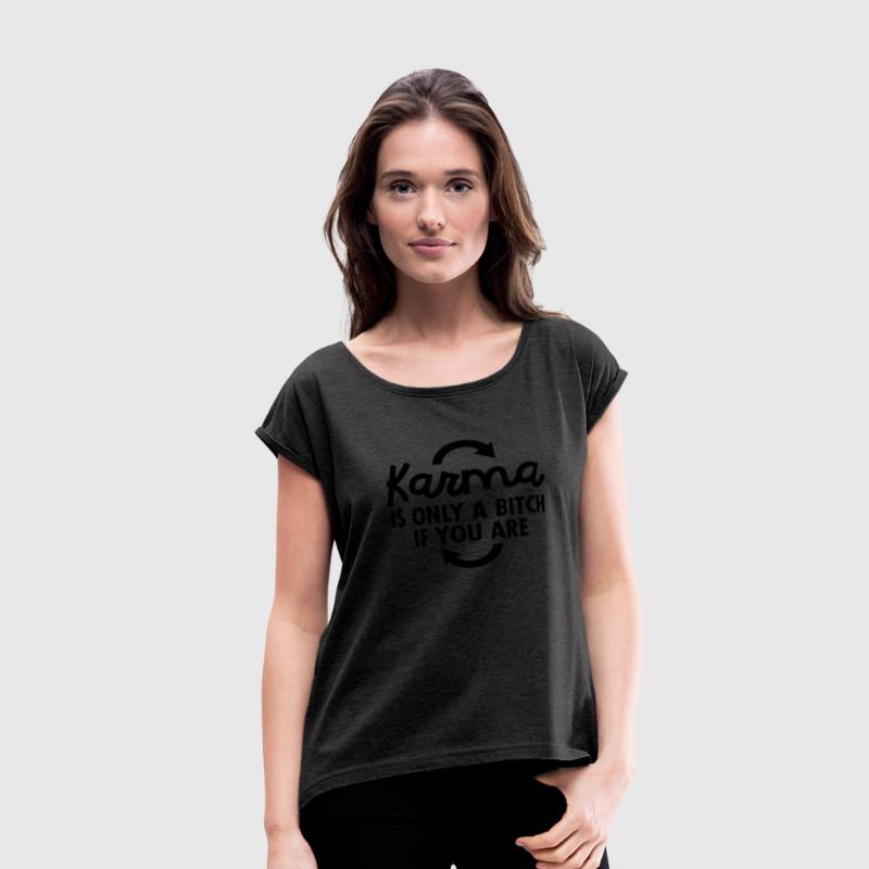 Karma Is Only A Bitch If You Are T-Shirts - Women's Roll Cuff T-Shirt