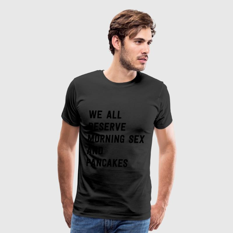 We all deserve pancakes and morning sex T-Shirts - Men's Premium T-Shirt