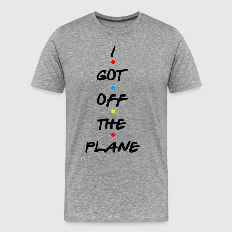 Friends Quote - I Got Off The Plane T-Shirts - Men's Premium T-Shirt