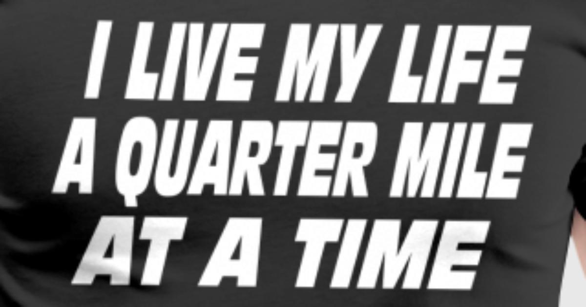 i live my life a quarter mile at a time shirt - photo #22