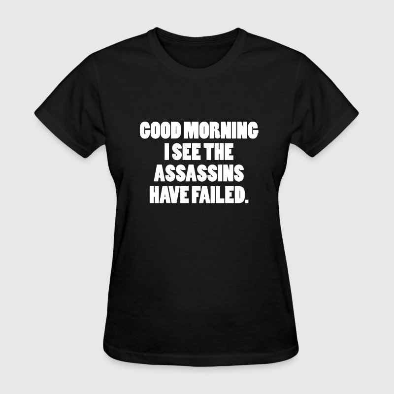 GOOD MORNING I SEE THE ASSASSINS HAVE FAILED - Women's T-Shirt