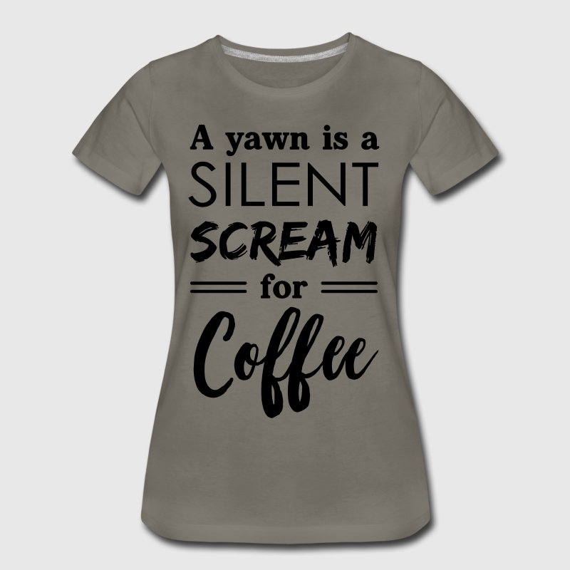 A yawn is a silent scream for coffee T-Shirts - Women's Premium T-Shirt