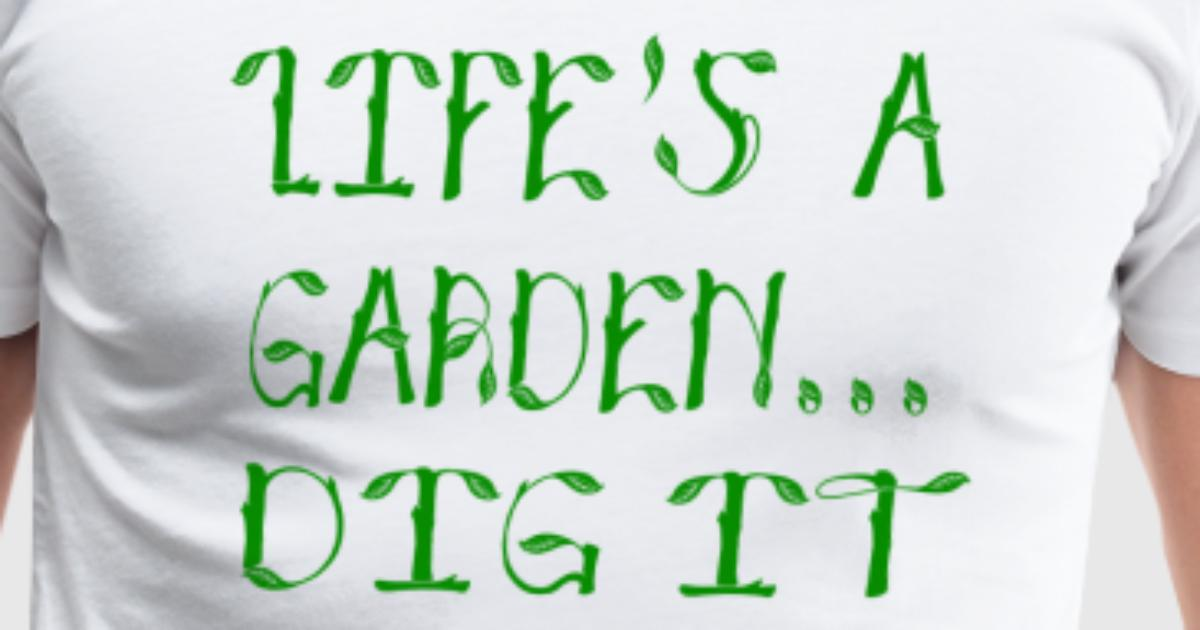 Life 39 S A Garden Dig It Joe Dirt Quote T Shirt Spreadshirt
