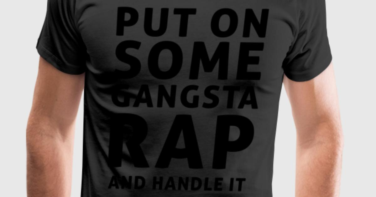Put On Some Gangsta Rap And Handle It T Shirt Spreadshirt