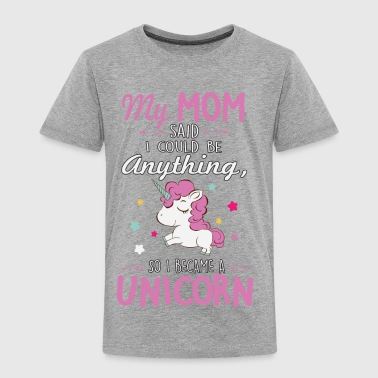 My mom said I could be a unicorn Kids' Shirts - Toddler Premium T-Shirt
