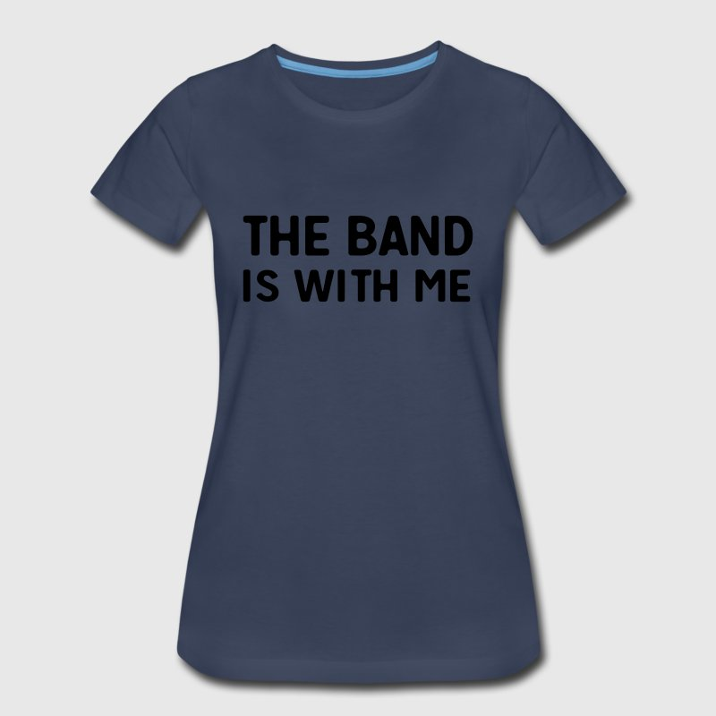 The band is with me T-Shirts - Women's Premium T-Shirt