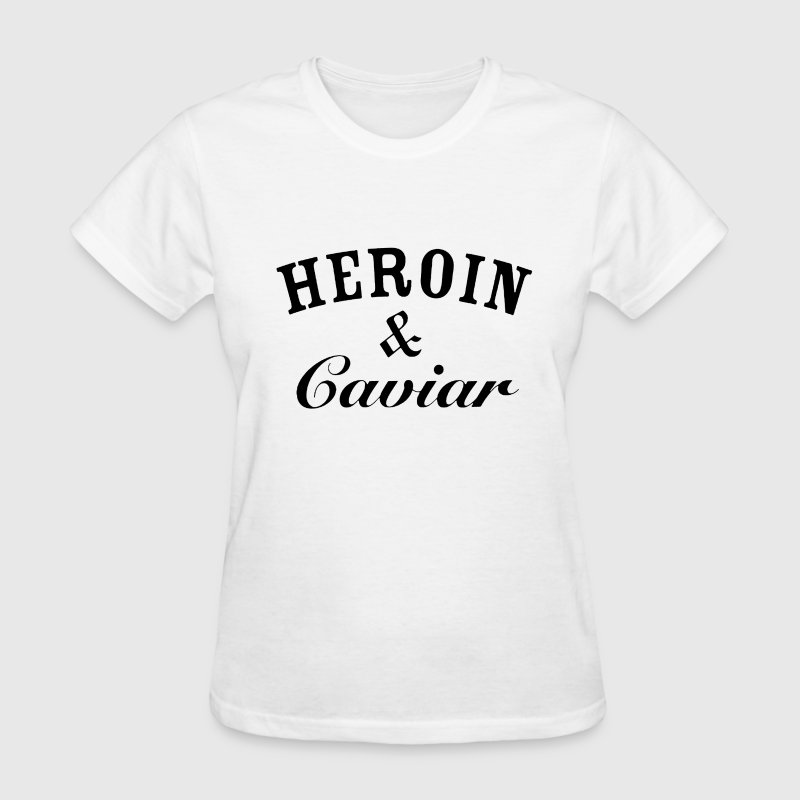 HEROIN and CAVIAR - Women's T-Shirt