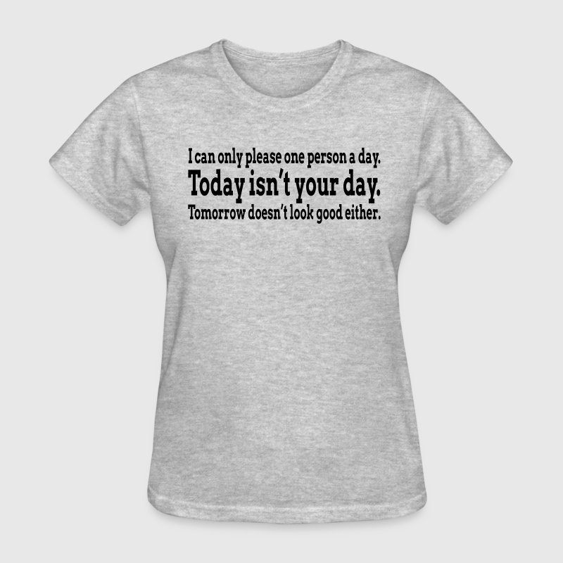 I CAN ONLY PLEASE ONE PERSON A DAY T-Shirts - Women's T-Shirt