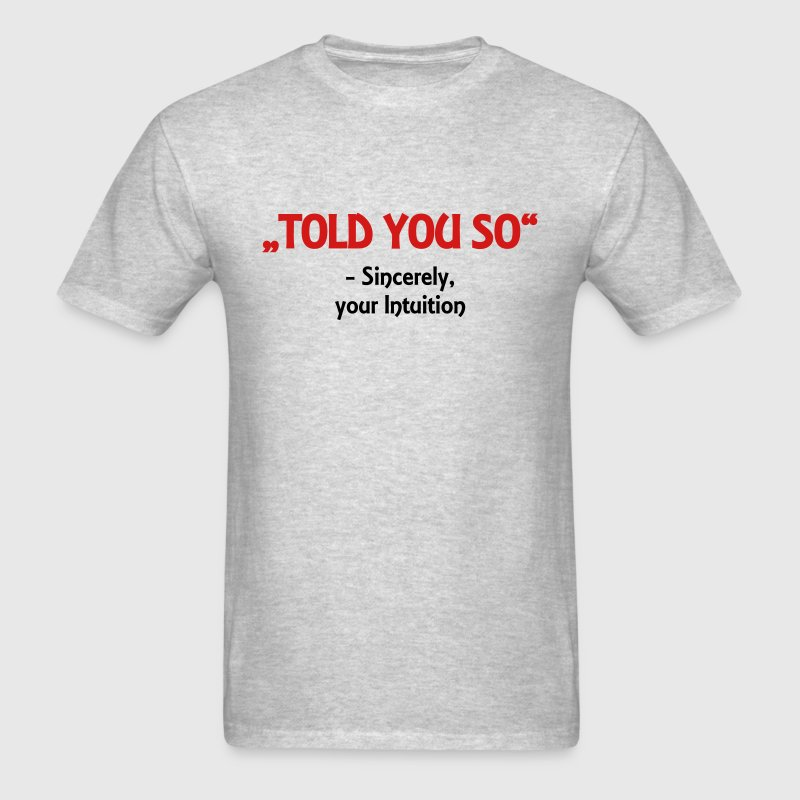Told you so - Sincerely, your Intuition T-Shirts - Men's T-Shirt
