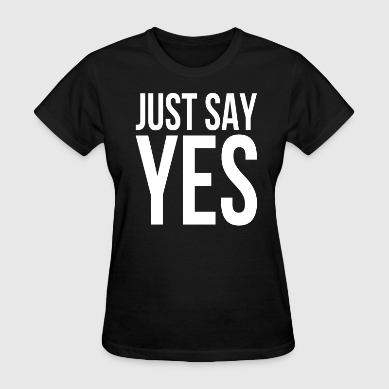 JUST SAY YES T-Shirts - Women's T-Shirt