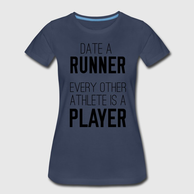 Date a runner. Every other athlete is a player T-Shirts - Women's Premium T-Shirt