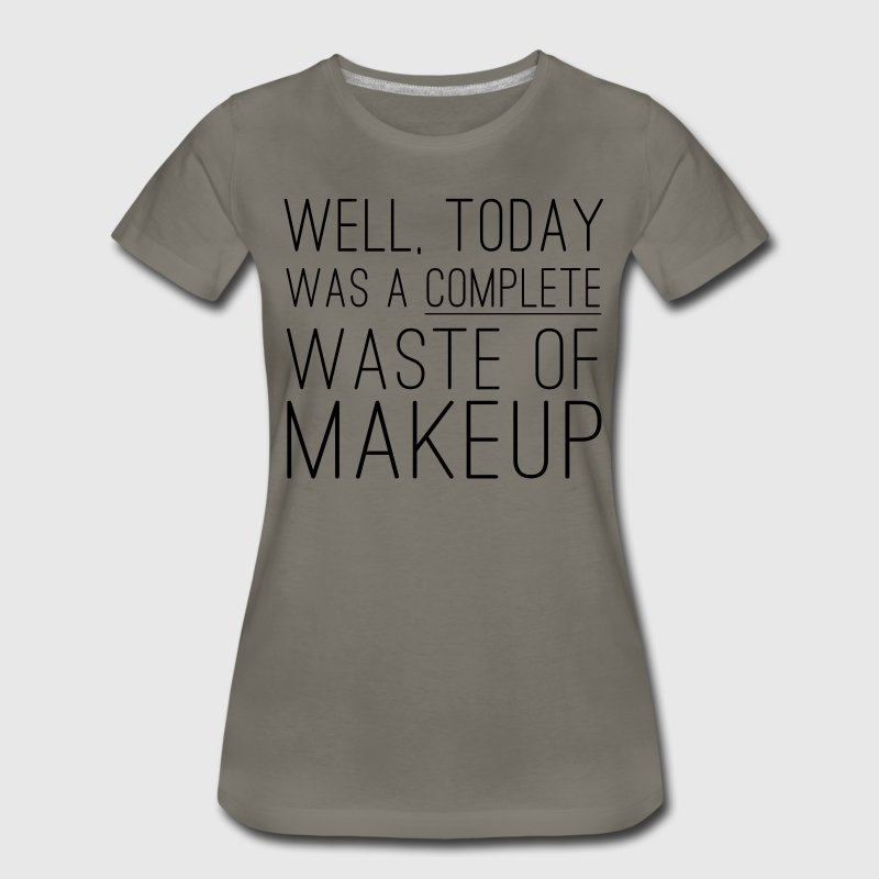 Well today was a complete waste of makeup T-Shirts - Women's Premium T-Shirt