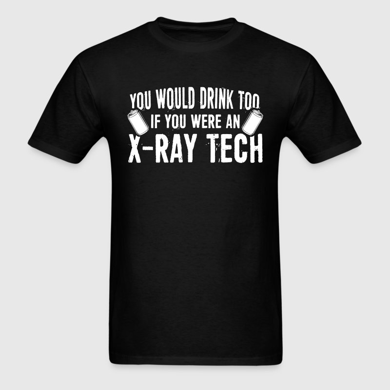 X-Ray Tech - You Would Drink Too T-Shirts - Men's T-Shirt