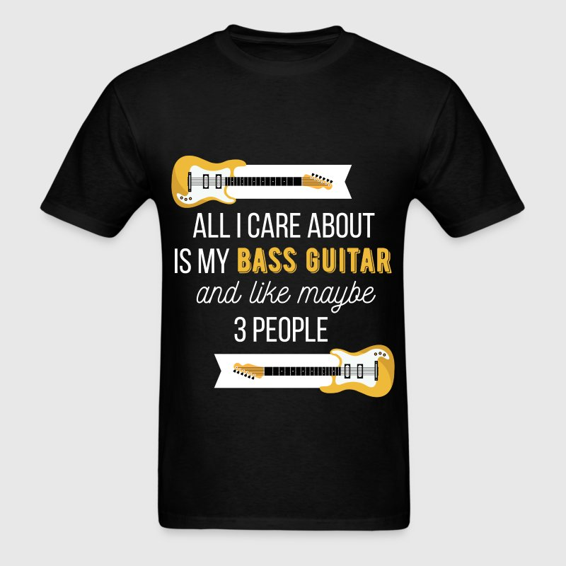 All I care about is my bass guitar and like 3 peop - Men's T-Shirt