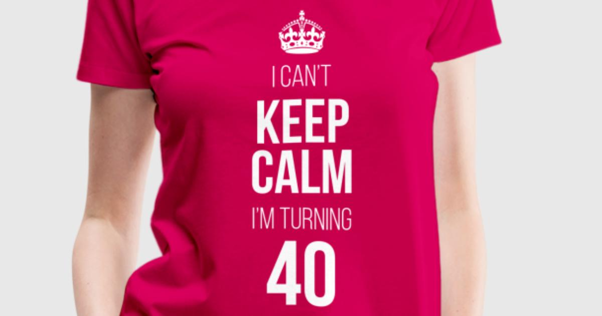 I Can 39 T Keep Calm I 39 M Turning 40 T Shirt Spreadshirt