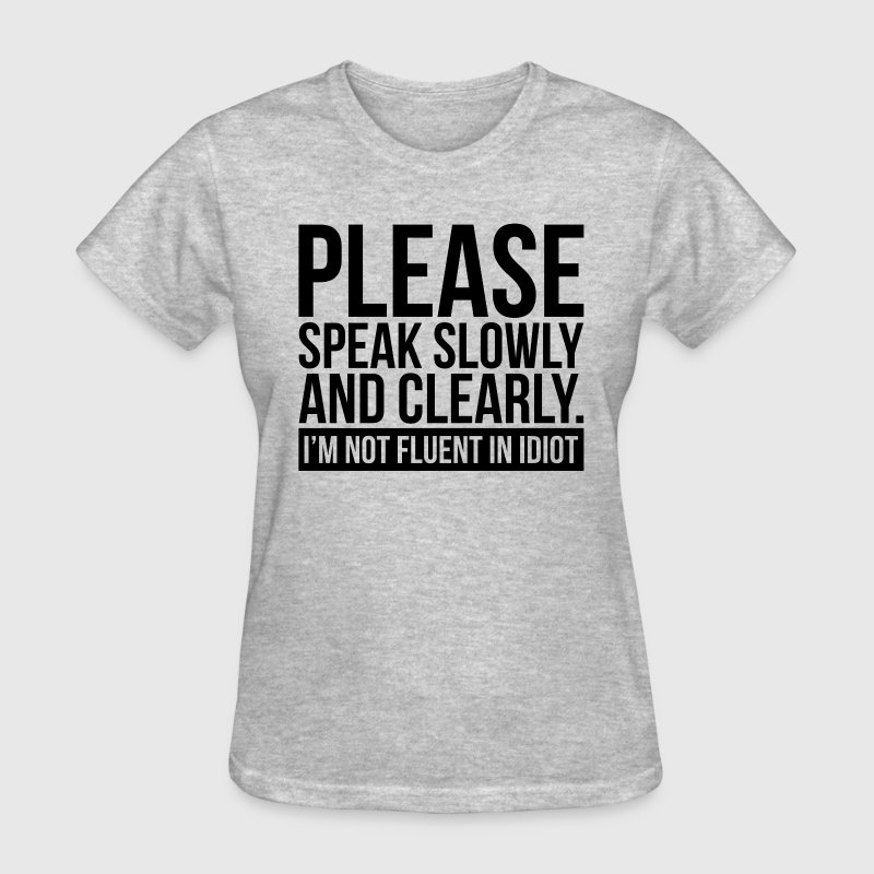 PLEASE SPEAK SLOWLY I'M NOT FLUENT IN IDIOT T-Shirts - Women's T-Shirt