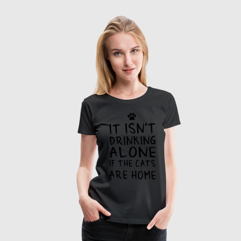 It isn't drinking alone if the cats are home T-Shirts - Women's Premium T-Shirt