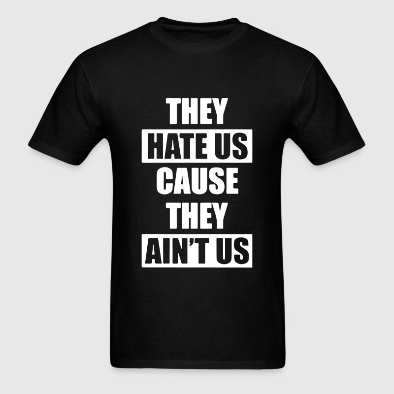 They Hate Us Cause They Ain;t Us - Men's T-Shirt