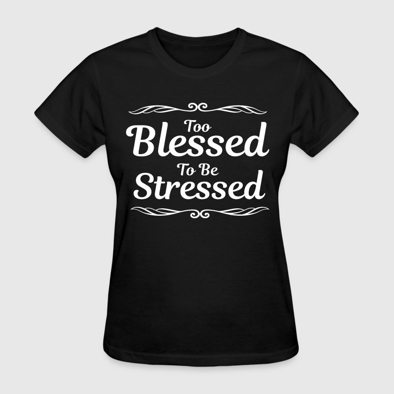 Too blessed to be stressed christian inspirational t shirt for One color t shirt design inspiration