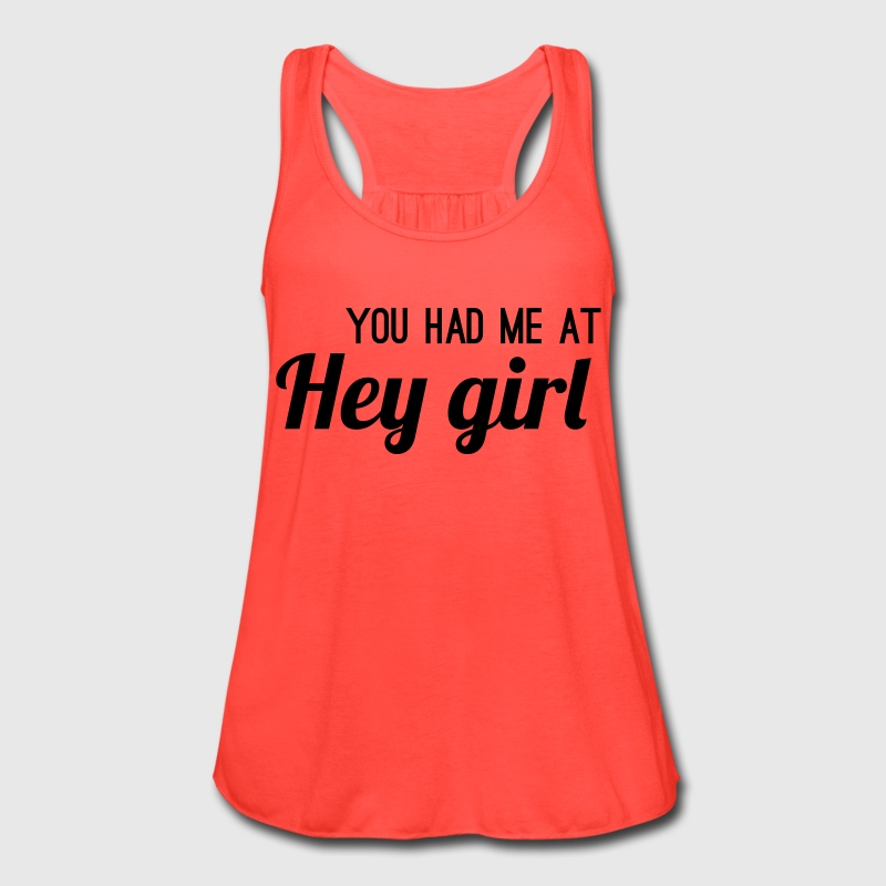 You had me at hey girl Tanks - Women's Flowy Tank Top by Bella