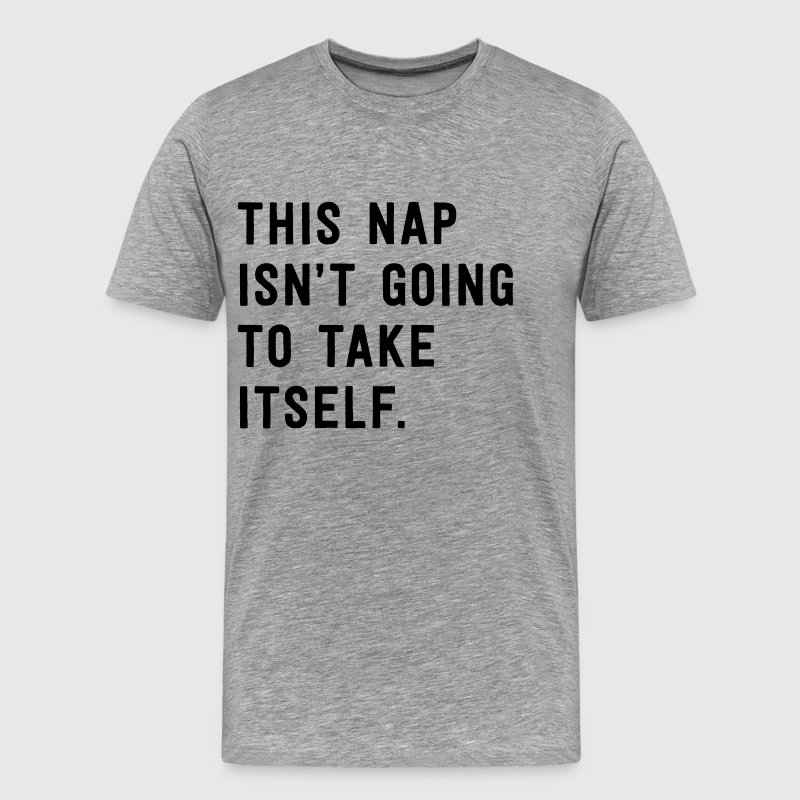 This nap isn't going to take itself T-Shirts - Men's Premium T-Shirt