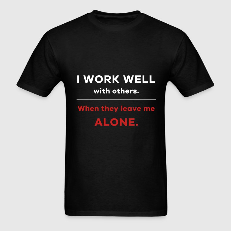 I work well with others. When they leave me alone. - Men's T-Shirt