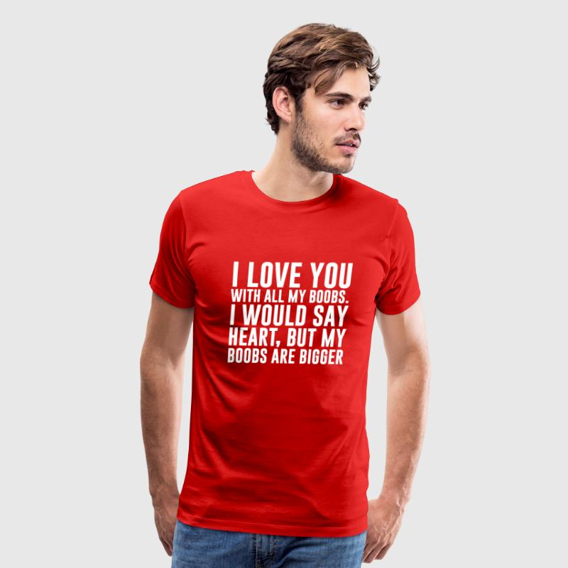 I Love You with All My Boobs Funny T-shirt T-Shirts - Men's Premium T-Shirt