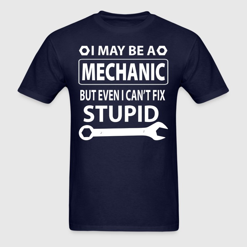 I May Be A Mechanic But Even I Can't Fix Stupid - Men's T-Shirt