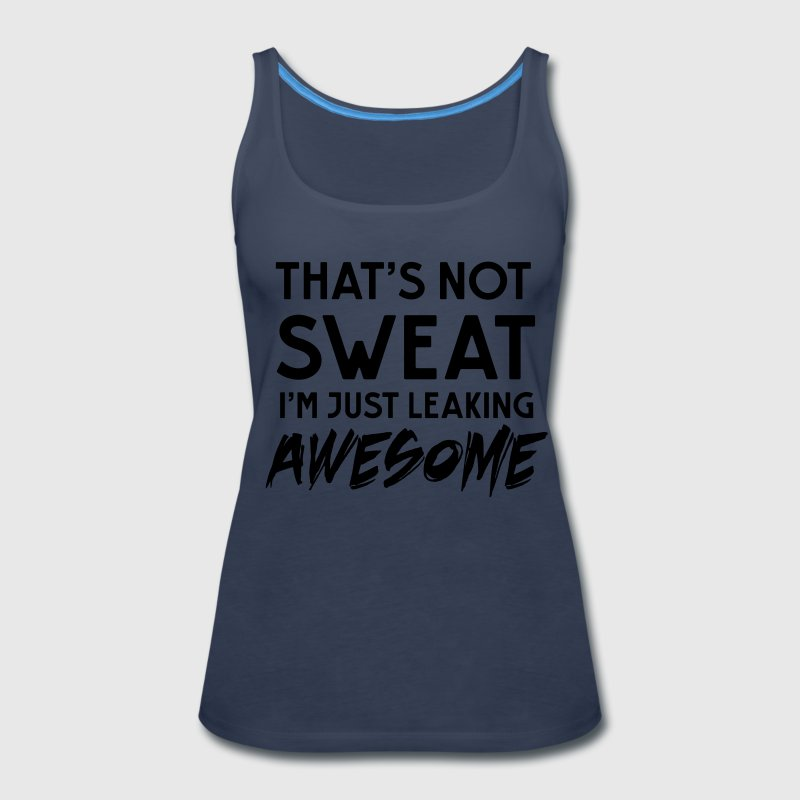 That's not sweat. I'm leaking awesome Tanks - Women's Premium Tank Top