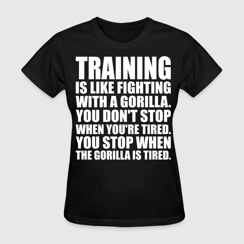Training Is Like Fighting A Gorilla T-Shirts - Women's T-Shirt