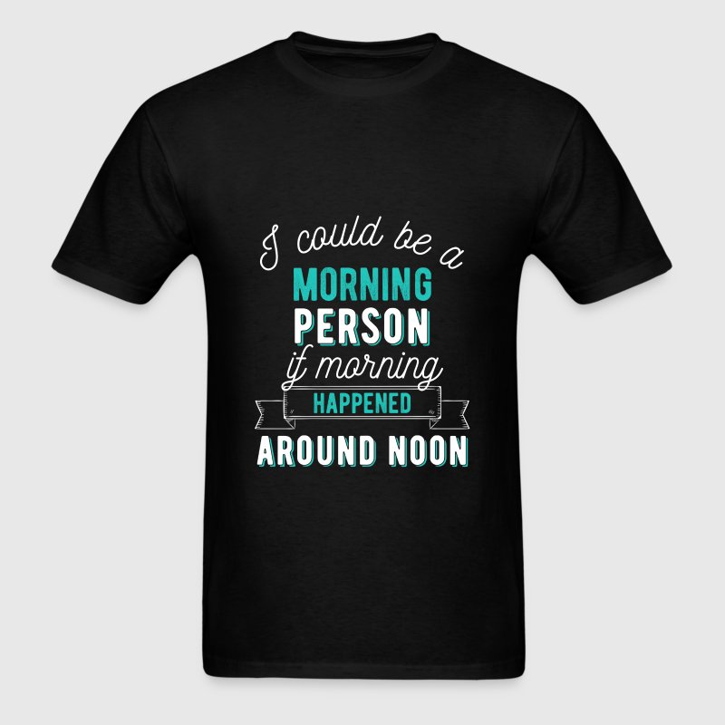 I could be a morning person if morning happened ar - Men's T-Shirt