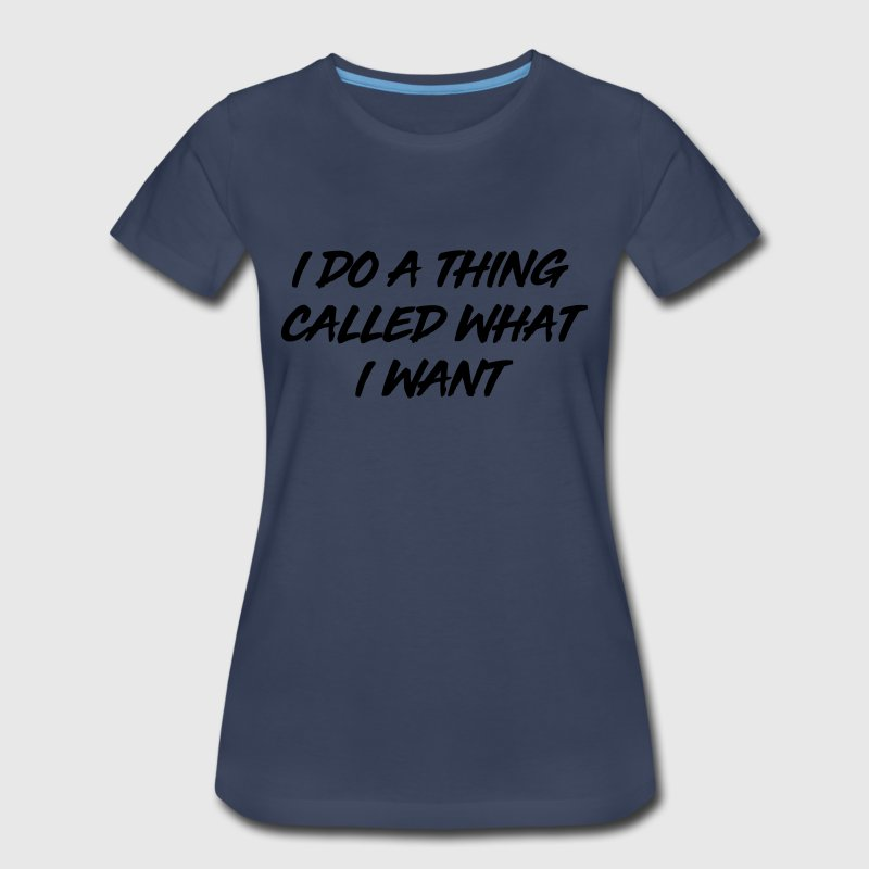 I do a thing called what I want T-Shirts - Women's Premium T-Shirt