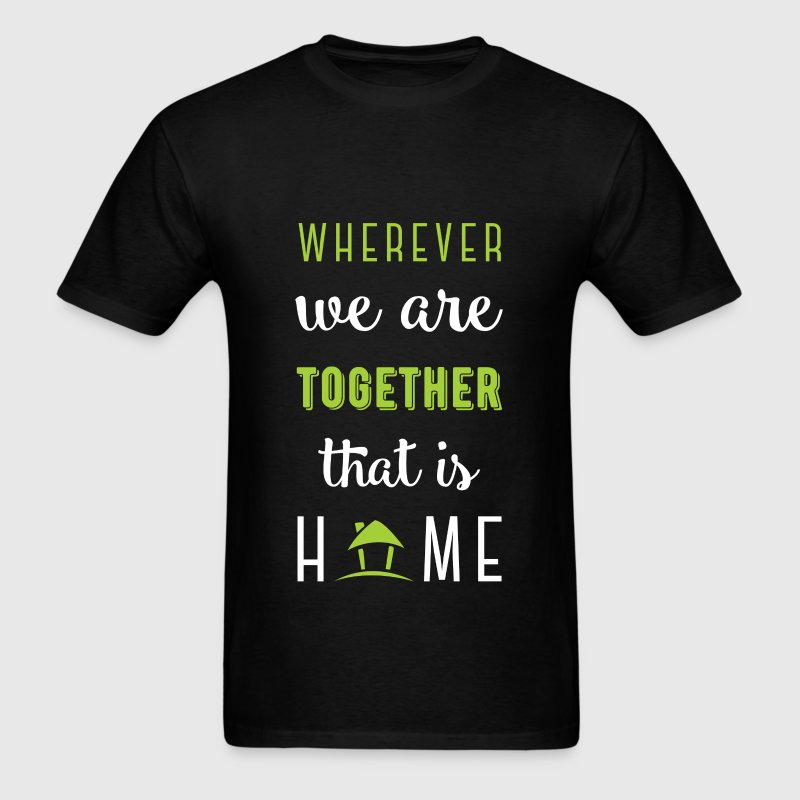 Wherever we are together that is home - Men's T-Shirt