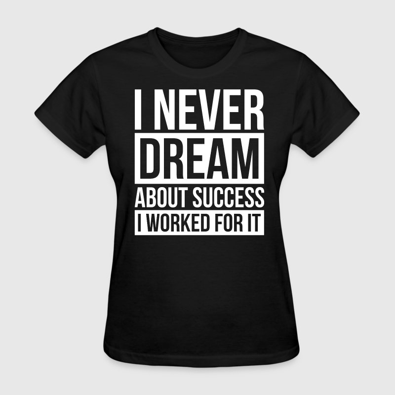 I NEVER DREAM ABOUT SUCCESS, I WORKED FOR IT. T-Shirts - Women's T-Shirt