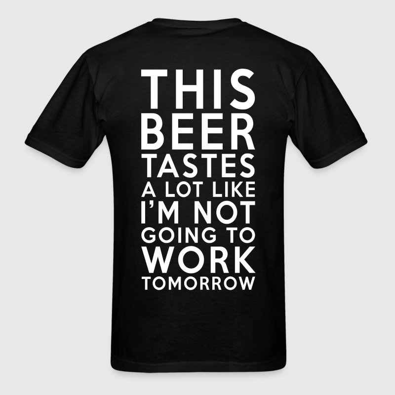 This Beer Tastes Like I'm Not Going To Work Tomorr T-Shirts - Men's T-Shirt