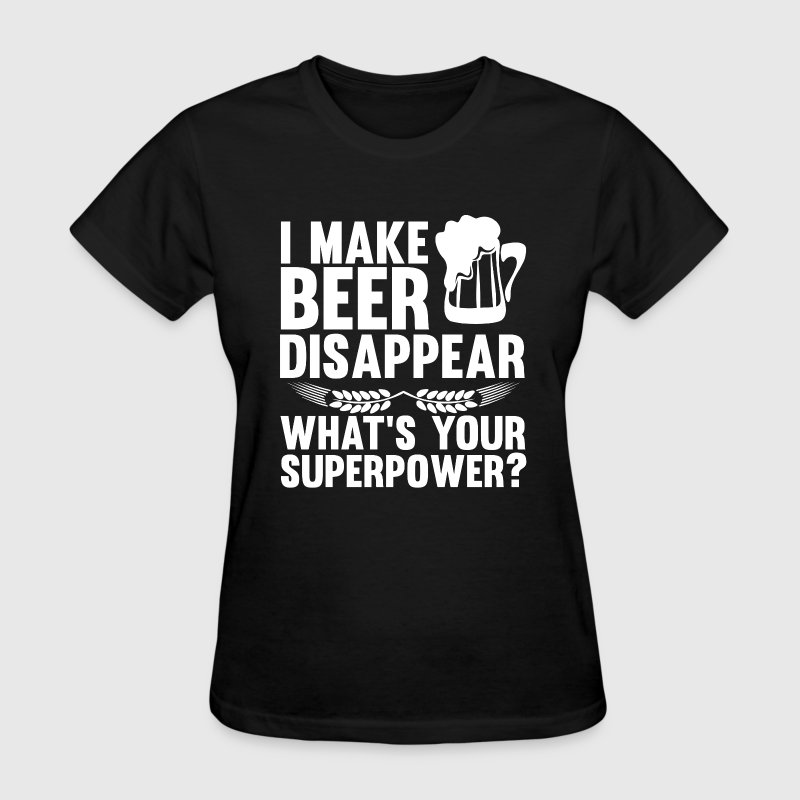 I Can Make Beer Disappear, What's Your Superpower T-Shirts - Women's T-Shirt