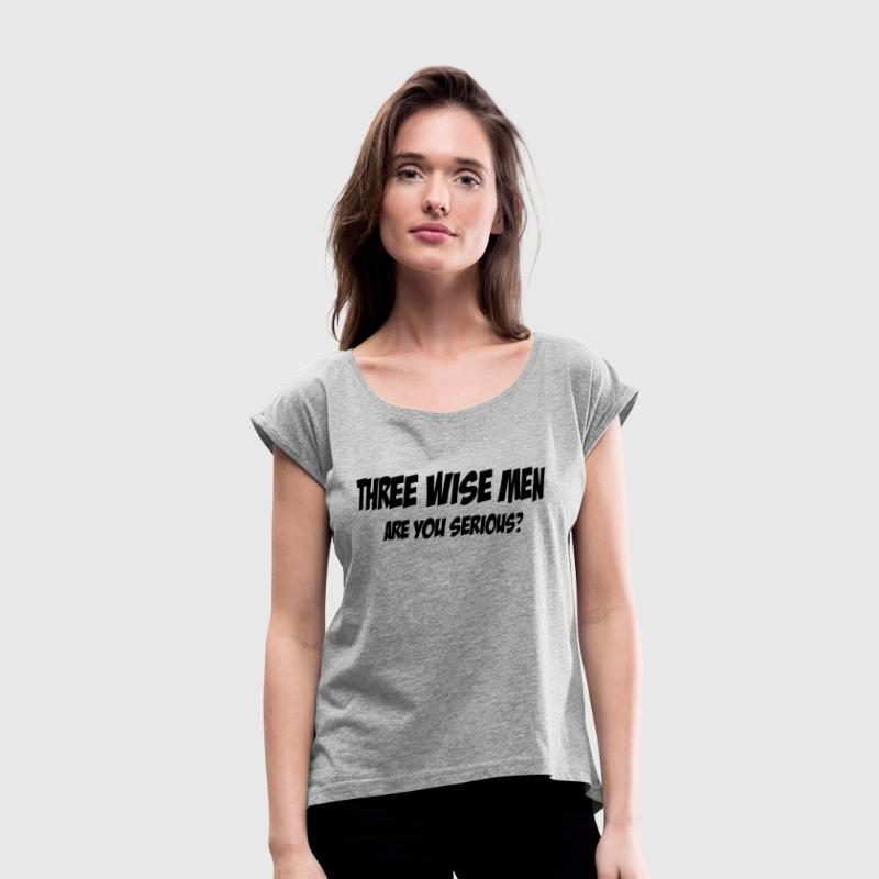 THREE WISE MEN, ARE YOU SERIOUS? T-Shirts - Women's Roll Cuff T-Shirt