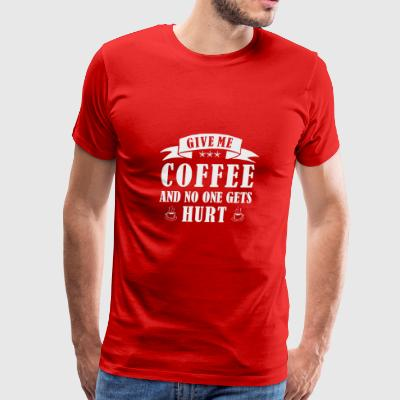 GIVE ME COFFEE AND NO ONE GETS HURT Sportswear - Men's Premium T-Shirt