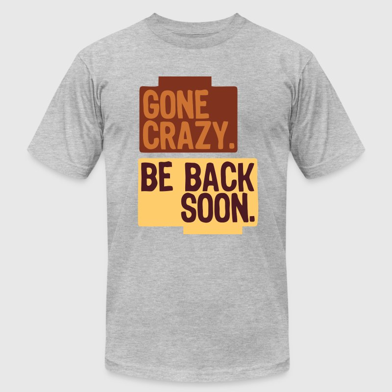 Gone crazy be back soon T-Shirts - Men's T-Shirt by American Apparel