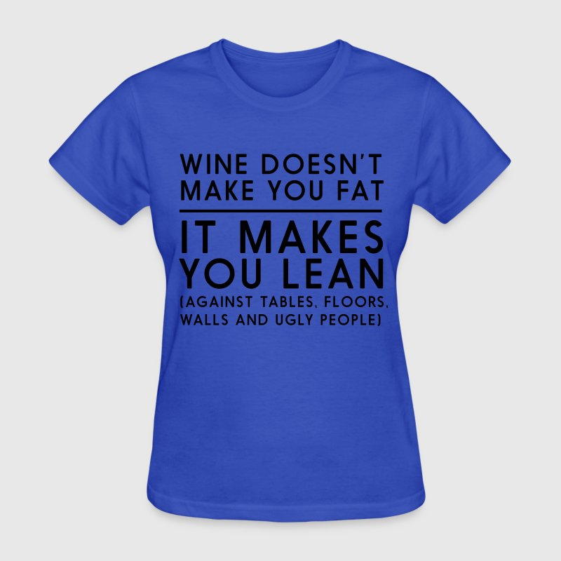 Wine doesn't make you fat it makes you lean T-Shirts - Women's T-Shirt