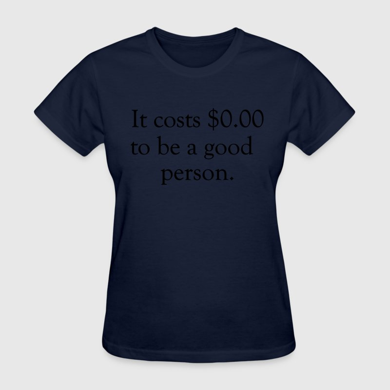 It costs $0.00 to be a good person T-Shirts - Women's T-Shirt