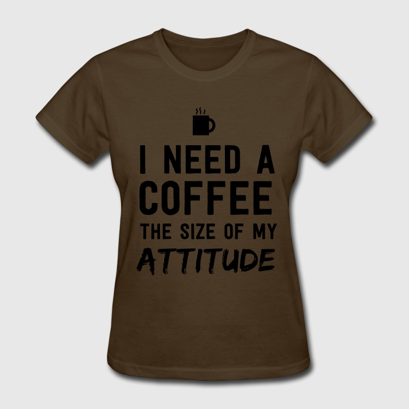 I need a coffee the size of my attitude T-Shirts - Women's T-Shirt