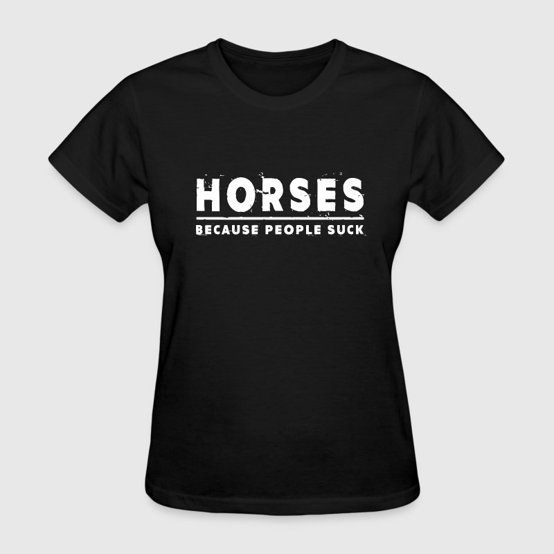 Horses, Because People Suck - Horse T-Shirts - Women's T-Shirt