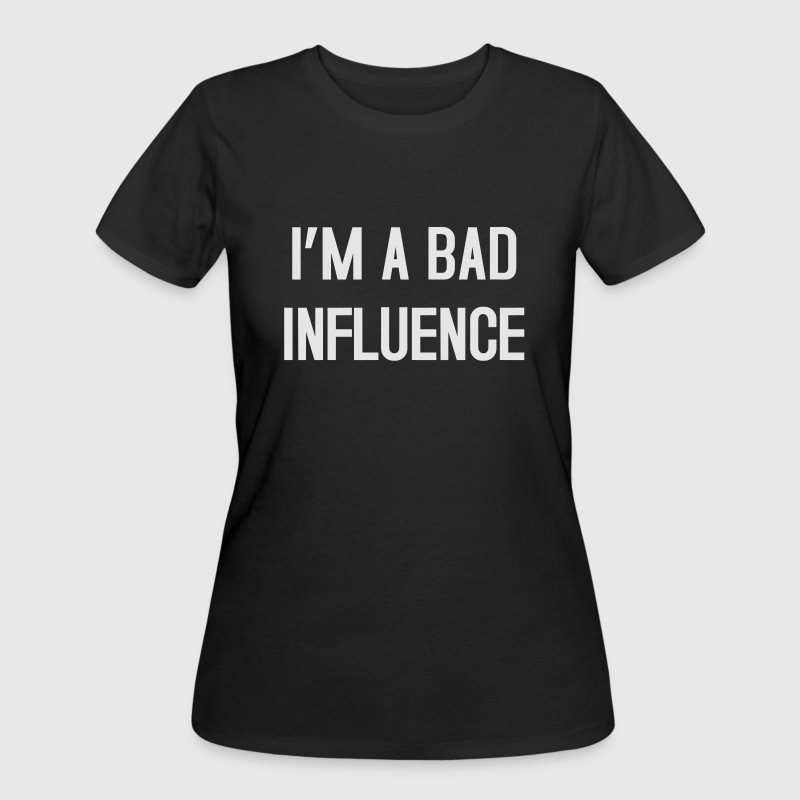 I'm a bad influence T-Shirts - Women's 50/50 T-Shirt
